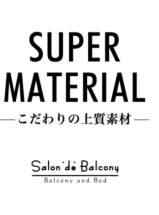 Salon de Balcony SUPER MATERIAL~こだわりの上質素材~