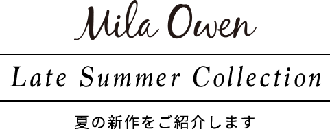 Mila Owen Late Summer Collection 夏の新作をご紹介します